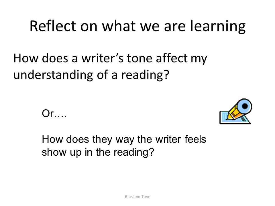 Reflect on what we are learning How does a writer's tone affect my understanding of a reading.