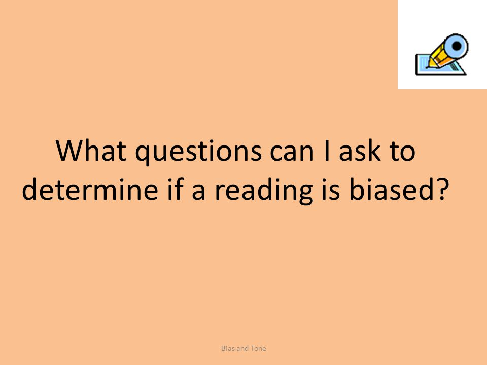 What questions can I ask to determine if a reading is biased Bias and Tone