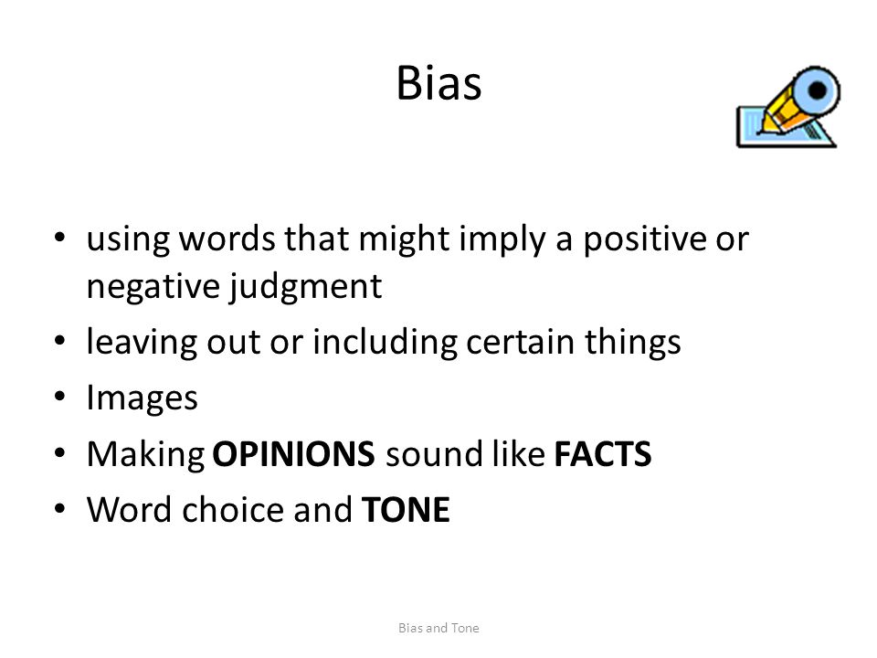 Bias using words that might imply a positive or negative judgment leaving out or including certain things Images Making OPINIONS sound like FACTS Word choice and TONE Bias and Tone