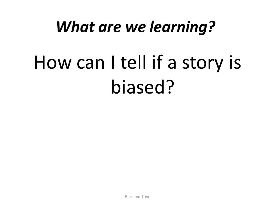 What are we learning How can I tell if a story is biased Bias and Tone