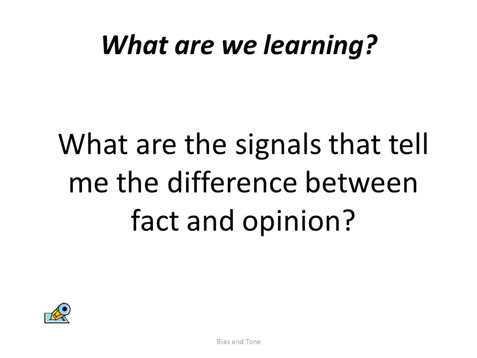 What are we learning. What are the signals that tell me the difference between fact and opinion.