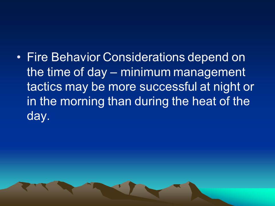 Fire Behavior Considerations depend on the time of day – minimum management tactics may be more successful at night or in the morning than during the heat of the day.