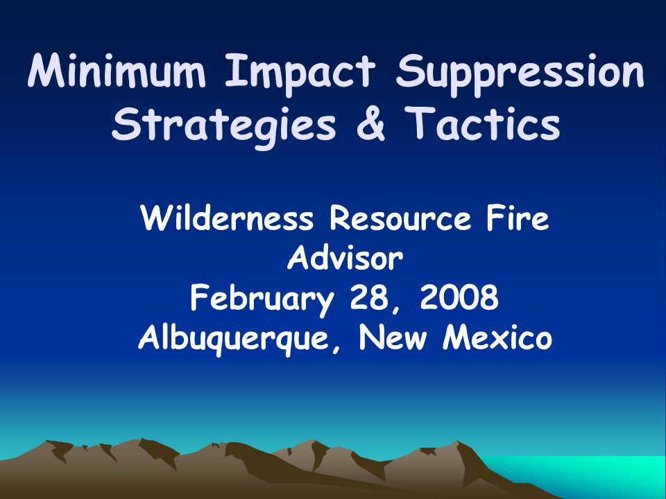 Minimum Impact Suppression Strategies & Tactics Wilderness Resource Fire Advisor February 28, 2008 Albuquerque, New Mexico