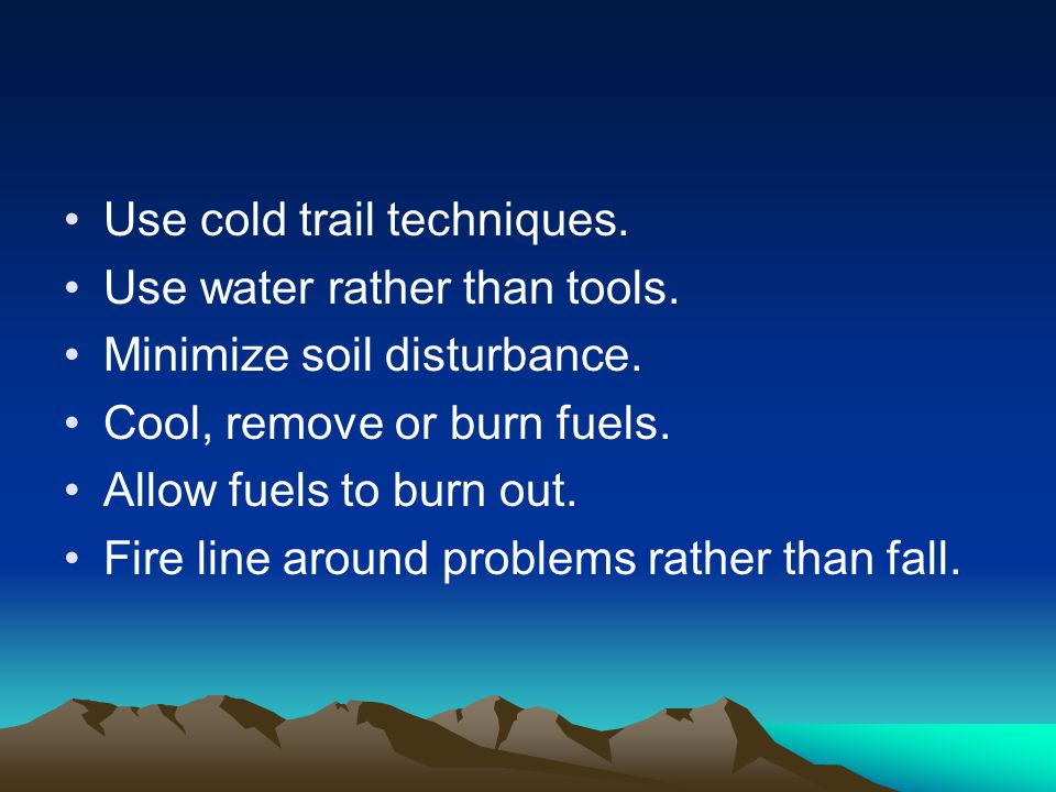 Use cold trail techniques. Use water rather than tools.