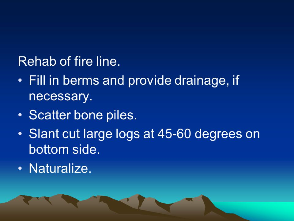 Rehab of fire line. Fill in berms and provide drainage, if necessary. Scatter bone piles. Slant cut large logs at 45-60 degrees on bottom side. Natura