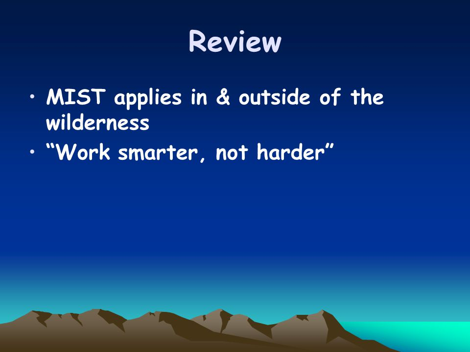 Review MIST applies in & outside of the wilderness Work smarter, not harder