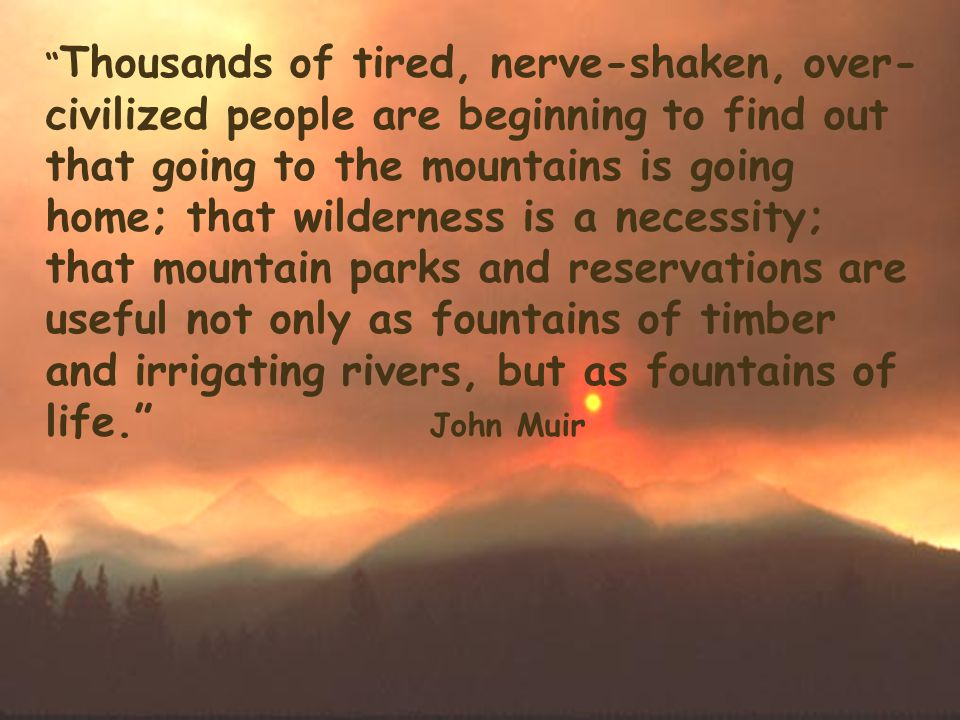 Thousands of tired, nerve-shaken, over- civilized people are beginning to find out that going to the mountains is going home; that wilderness is a necessity; that mountain parks and reservations are useful not only as fountains of timber and irrigating rivers, but as fountains of life. John Muir