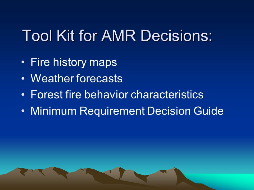 Tool Kit for AMR Decisions: Fire history maps Weather forecasts Forest fire behavior characteristics Minimum Requirement Decision Guide
