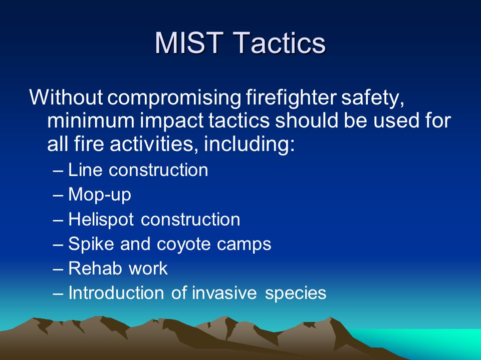 MIST Tactics Without compromising firefighter safety, minimum impact tactics should be used for all fire activities, including: –Line construction –Mop-up –Helispot construction –Spike and coyote camps –Rehab work –Introduction of invasive species