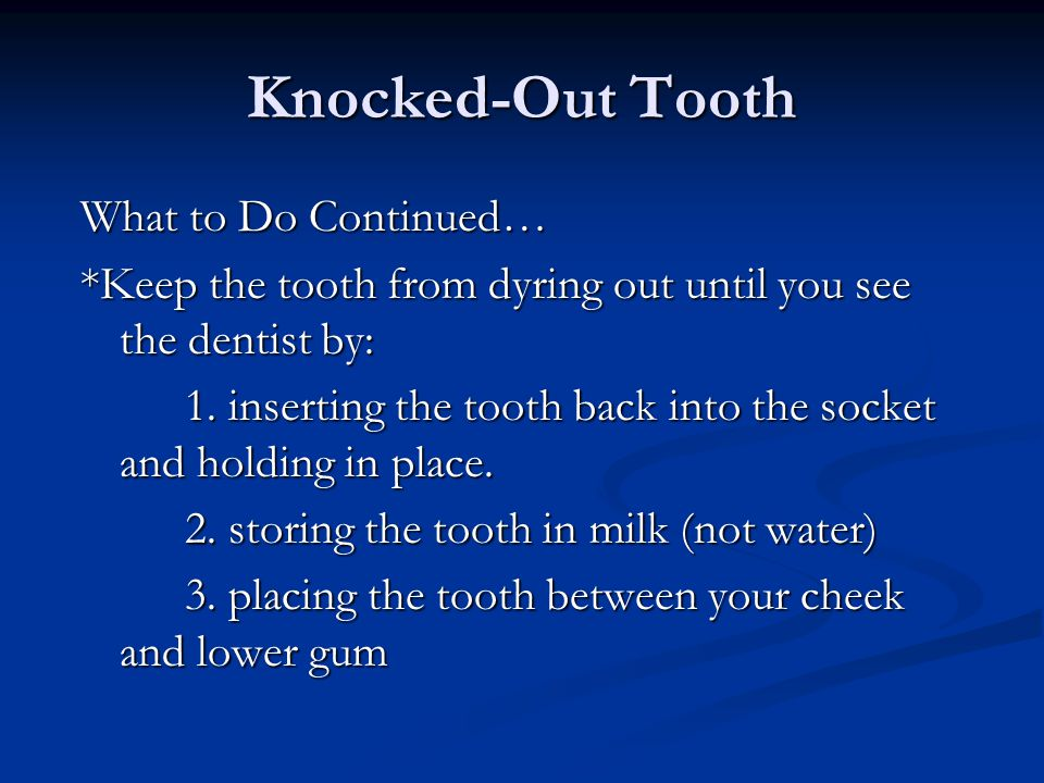 Knocked-Out Tooth What to Do: Find the knocked-out tooth Find the knocked-out tooth Hand the tooth by its crown (top part), never by the root Hand the tooth by its crown (top part), never by the root Gently rinse (don't scrub) immediately with saline solution or milk.