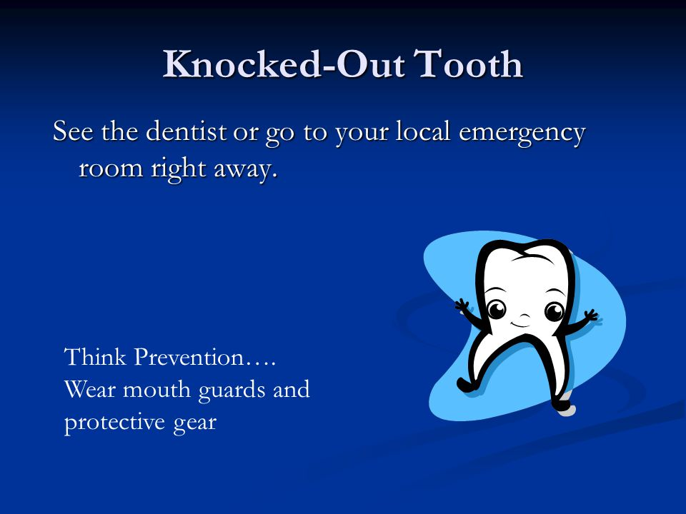 Knocked-Out Tooth What to Do Continued… *Keep the tooth from dyring out until you see the dentist by: 1. inserting the tooth back into the socket and