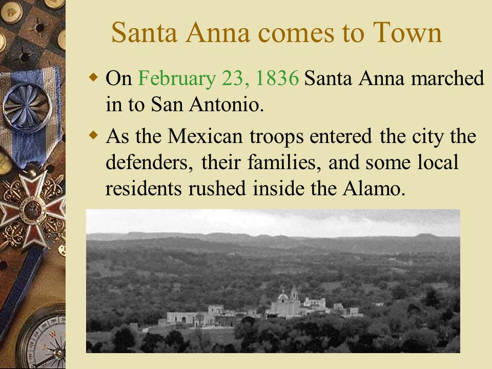 Santa Anna  Santa Anna was angry that the Texans had taken San Antonio.  He was determined to take San Antonio back. – Not only because it was an im
