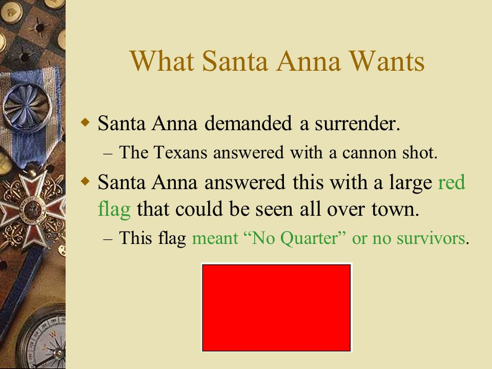 Santa Anna comes to Town  On February 23, 1836 Santa Anna marched in to San Antonio.  As the Mexican troops entered the city the defenders, their fa