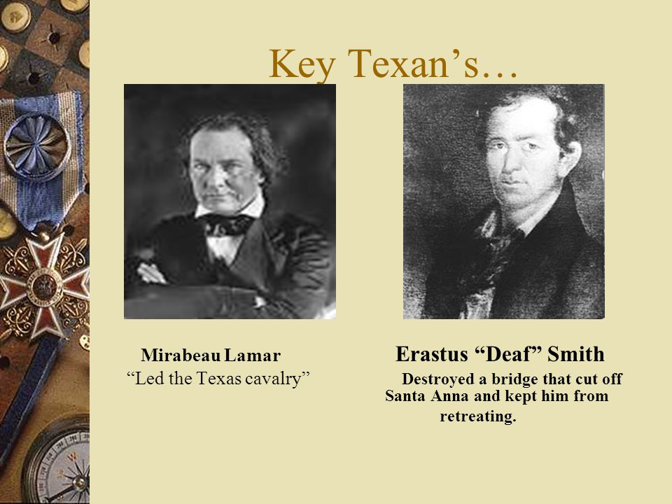 Key Texans at San Jacinto Sam Houston Juan Seguin (Texas Leader) (Led a group of Tejanos)