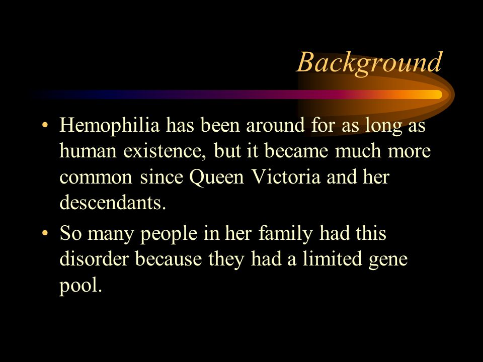 Background Hemophilia has been around for as long as human existence, but it became much more common since Queen Victoria and her descendants.