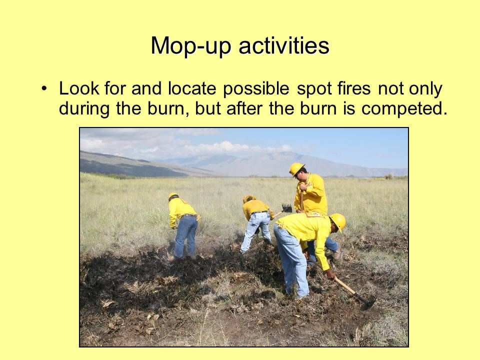 Mop-up activities Look for and locate possible spot fires not only during the burn, but after the burn is competed.