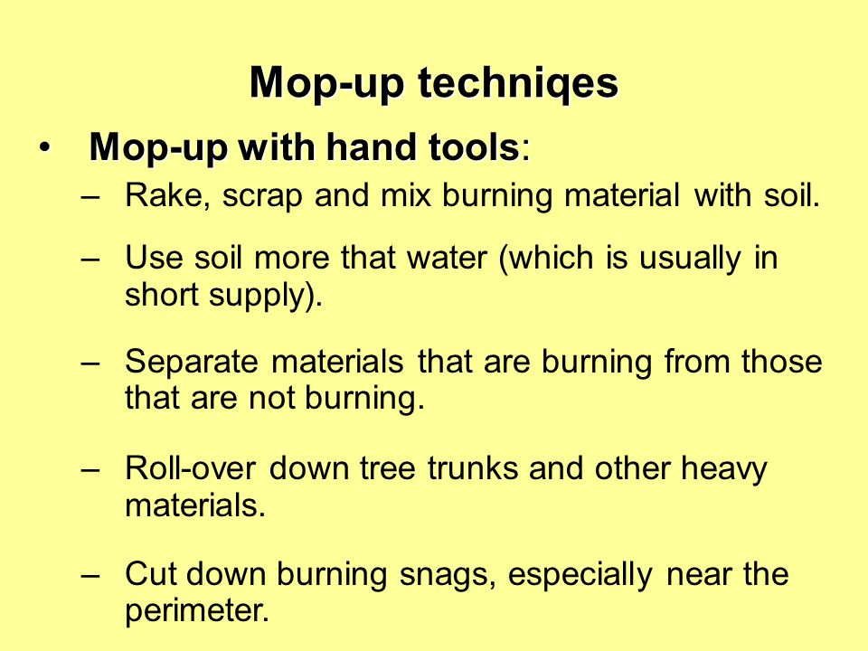 Mop-up techniqes Mop-up with hand tools:Mop-up with hand tools: –Rake, scrap and mix burning material with soil. –Use soil more that water (which is u