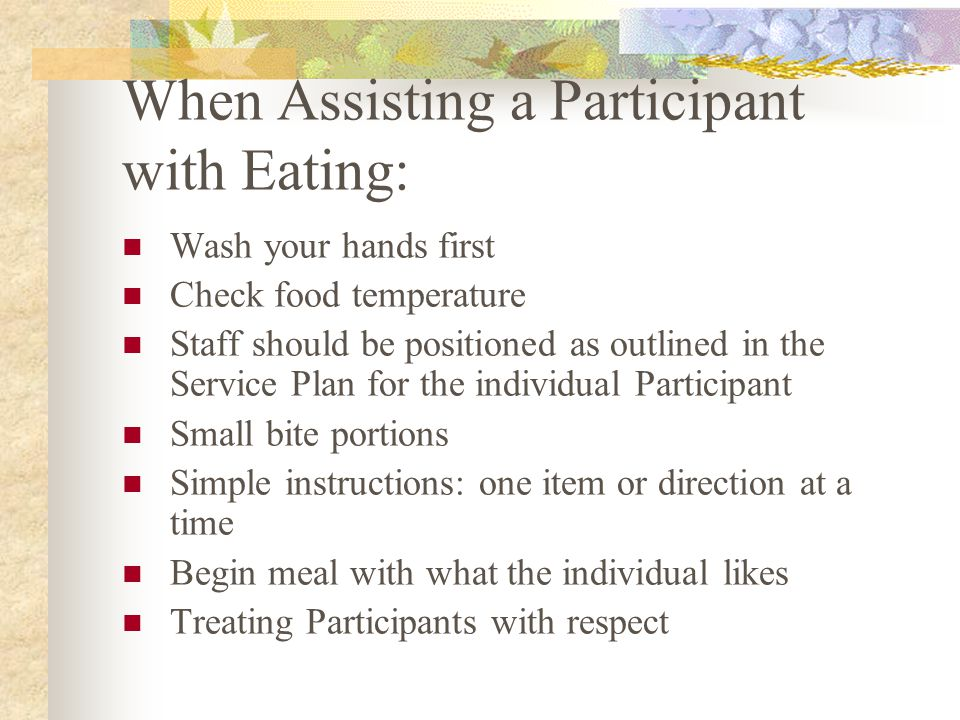 When Assisting a Participant with Eating: Wash your hands first Check food temperature Staff should be positioned as outlined in the Service Plan for the individual Participant Small bite portions Simple instructions: one item or direction at a time Begin meal with what the individual likes Treating Participants with respect