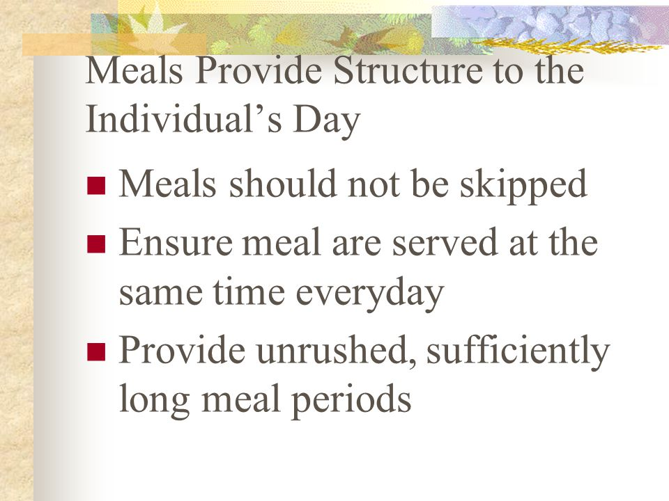 Meals Provide Structure to the Individual's Day Meals should not be skipped Ensure meal are served at the same time everyday Provide unrushed, sufficiently long meal periods