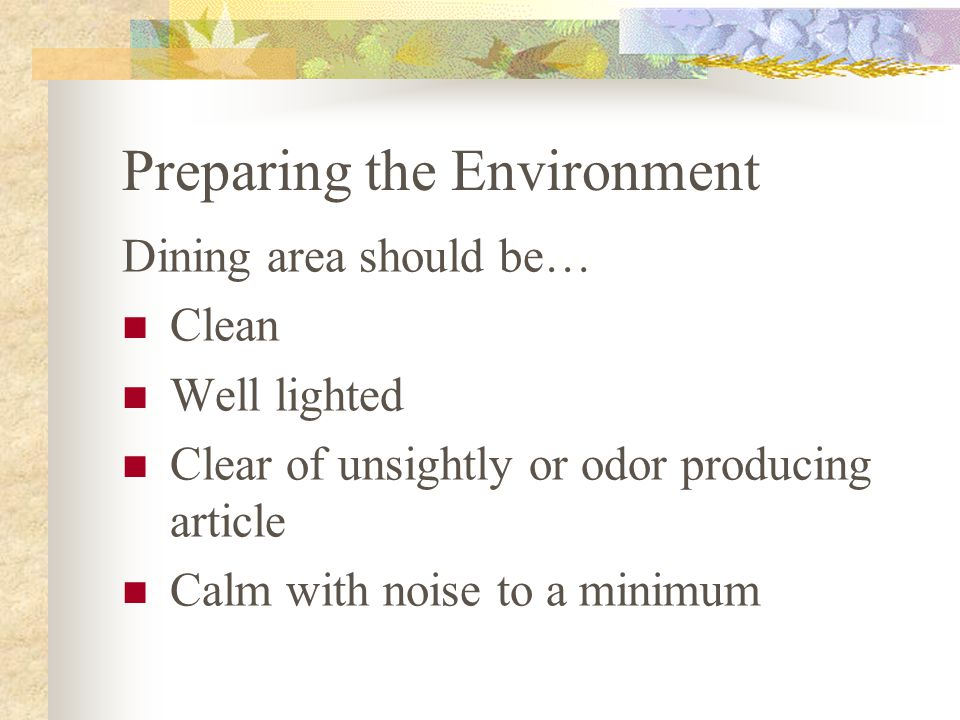 Preparing the Environment Dining area should be… Clean Well lighted Clear of unsightly or odor producing article Calm with noise to a minimum