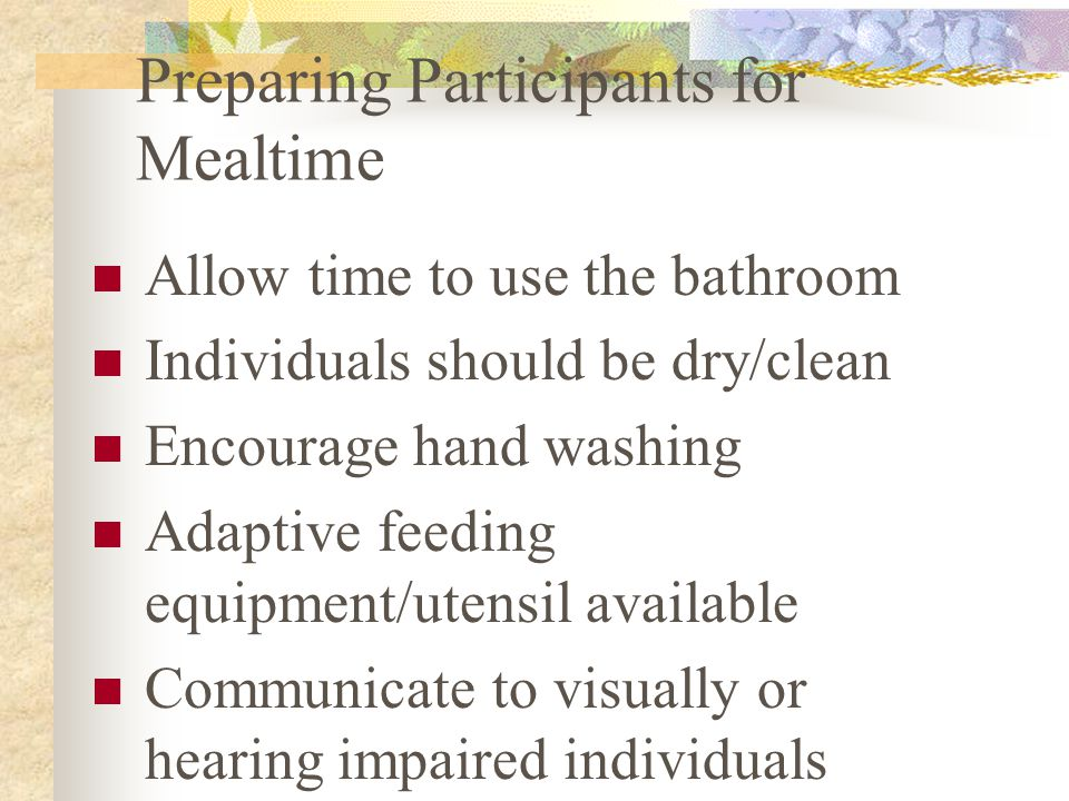 Preparing Participants for Mealtime Allow time to use the bathroom Individuals should be dry/clean Encourage hand washing Adaptive feeding equipment/utensil available Communicate to visually or hearing impaired individuals