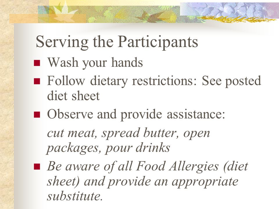 Serving the Participants Wash your hands Follow dietary restrictions: See posted diet sheet Observe and provide assistance: cut meat, spread butter, open packages, pour drinks Be aware of all Food Allergies (diet sheet) and provide an appropriate substitute.