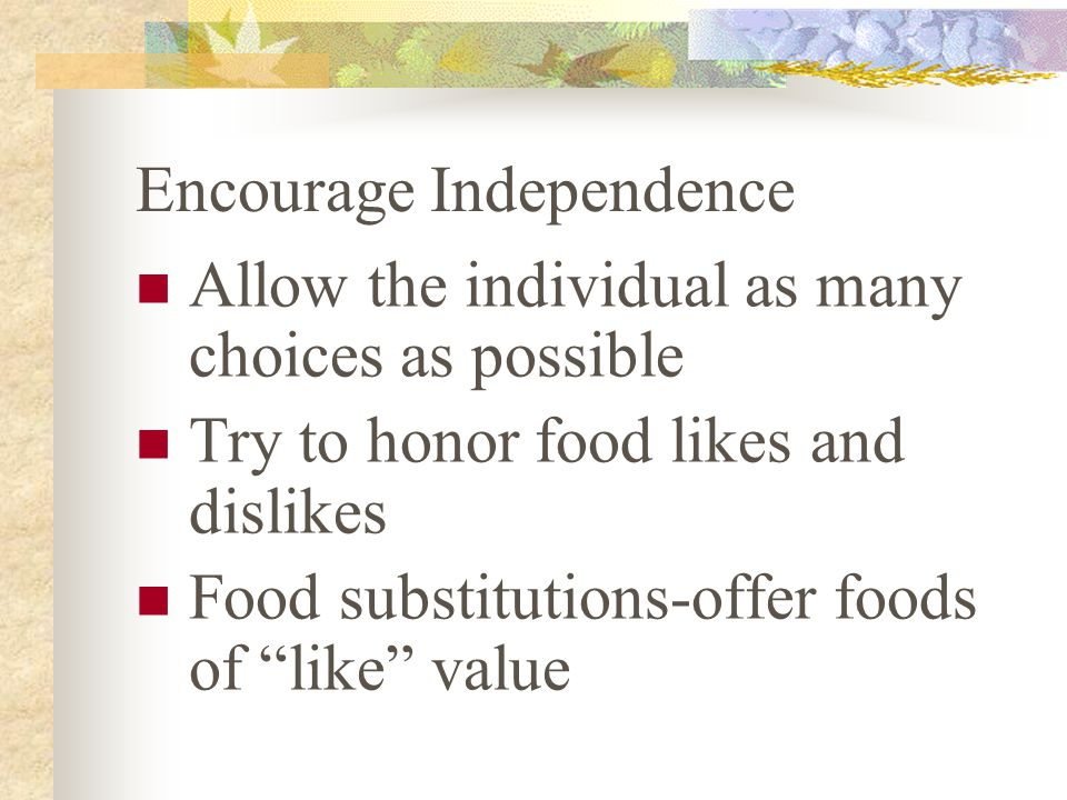 Encourage Independence Allow the individual as many choices as possible Try to honor food likes and dislikes Food substitutions-offer foods of like value
