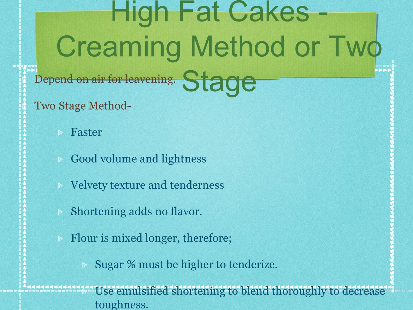 High Fat Cakes - Creaming Method or Two Stage Depend on air for leavening.