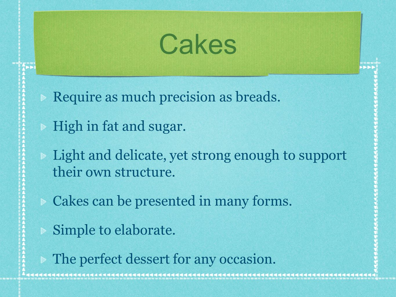 Cakes Require as much precision as breads. High in fat and sugar.