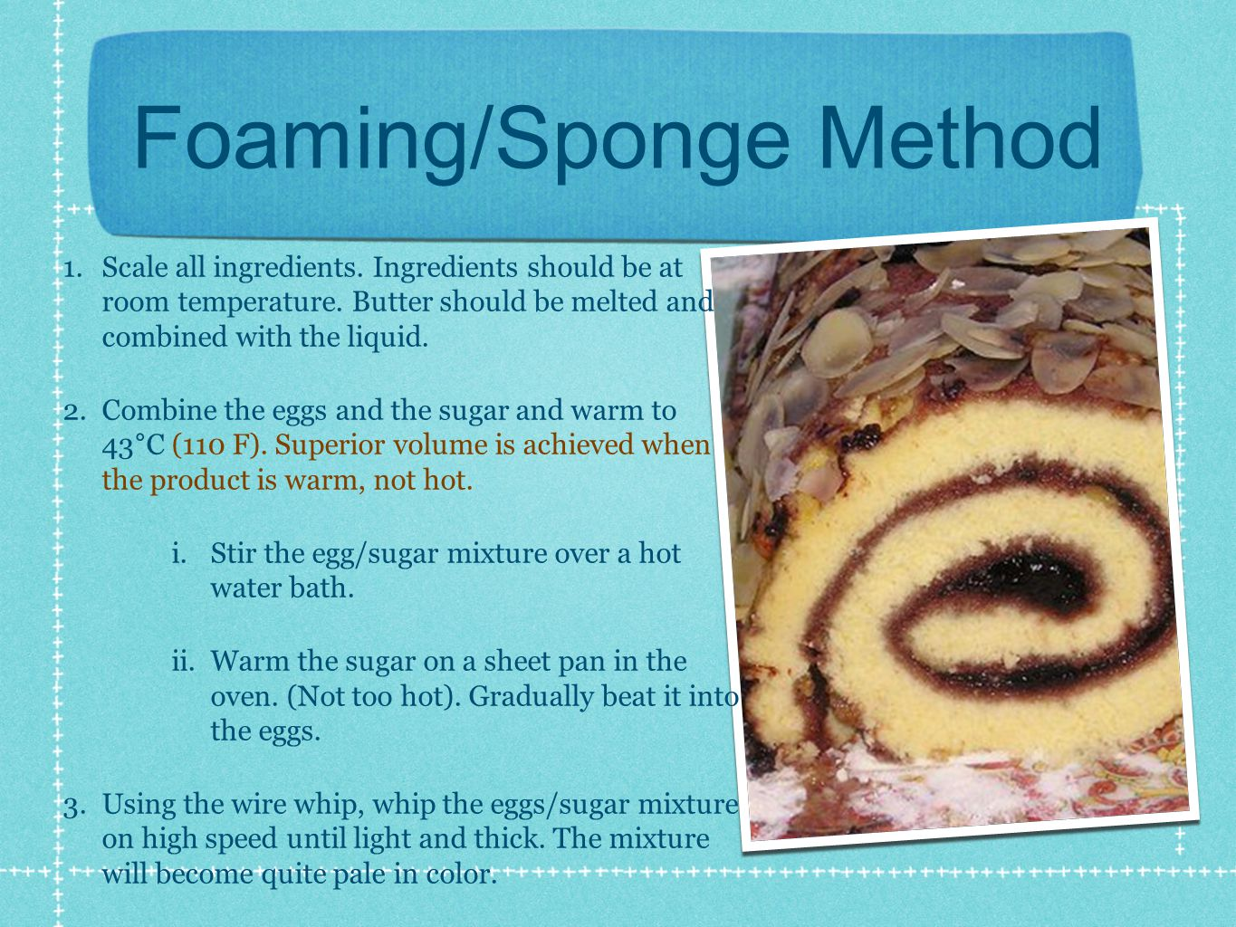 Foaming/Sponge Method 1. Scale all ingredients. Ingredients should be at room temperature.