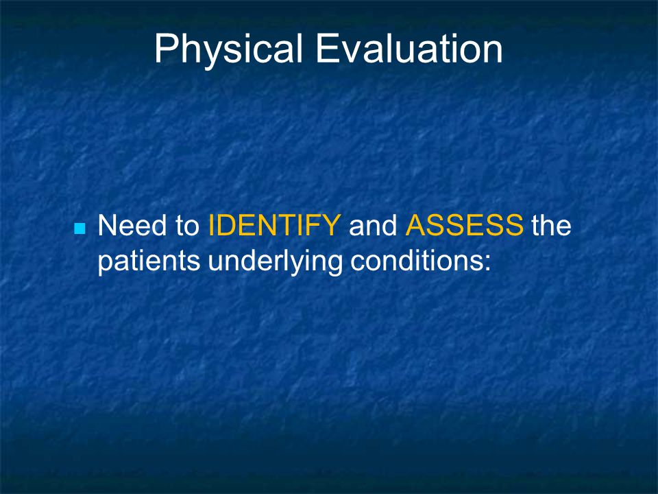 Physical Evaluation Need to IDENTIFY and ASSESS the patients underlying conditions:
