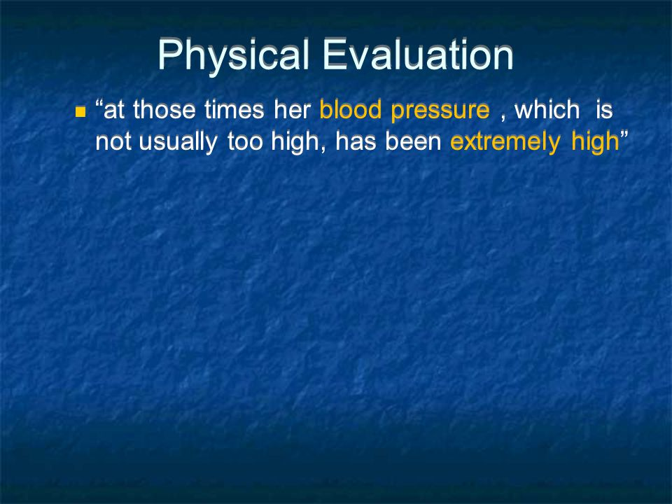 Physical Evaluation at those times her blood pressure, which is not usually too high, has been extremely high