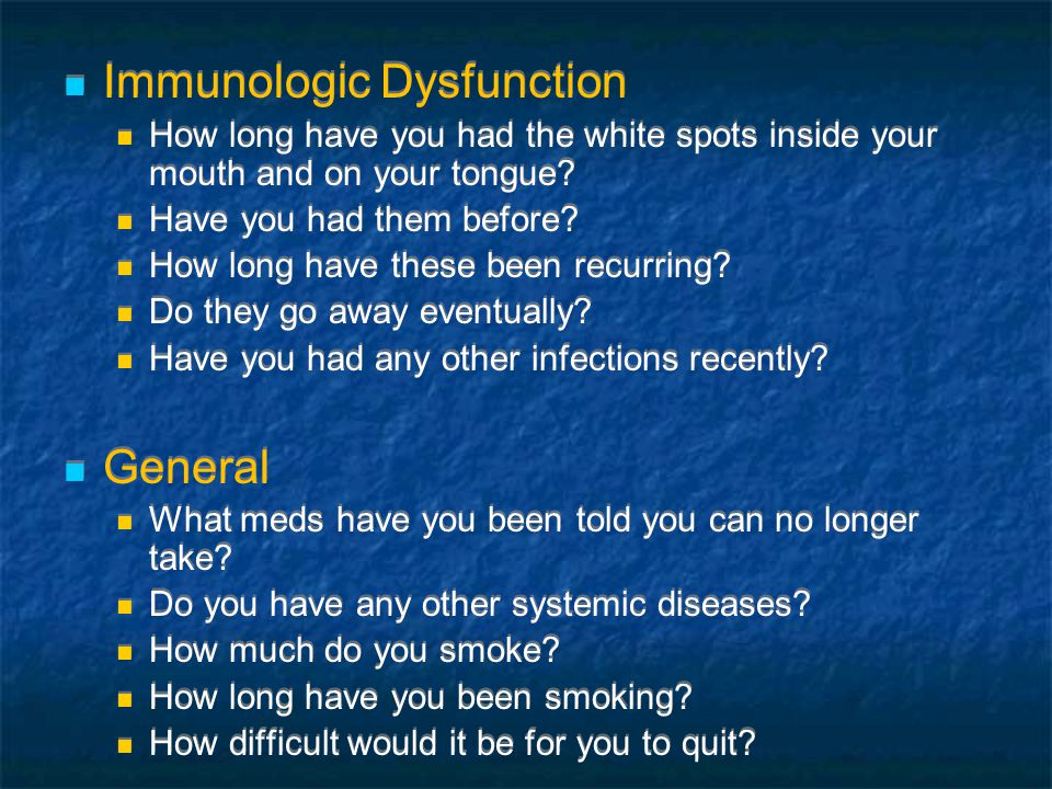 Immunologic Dysfunction How long have you had the white spots inside your mouth and on your tongue.