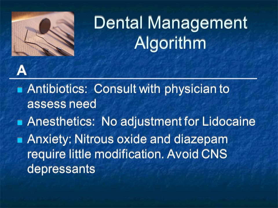 Dental Management Algorithm A Antibiotics: Consult with physician to assess need Anesthetics: No adjustment for Lidocaine Anxiety: Nitrous oxide and diazepam require little modification.