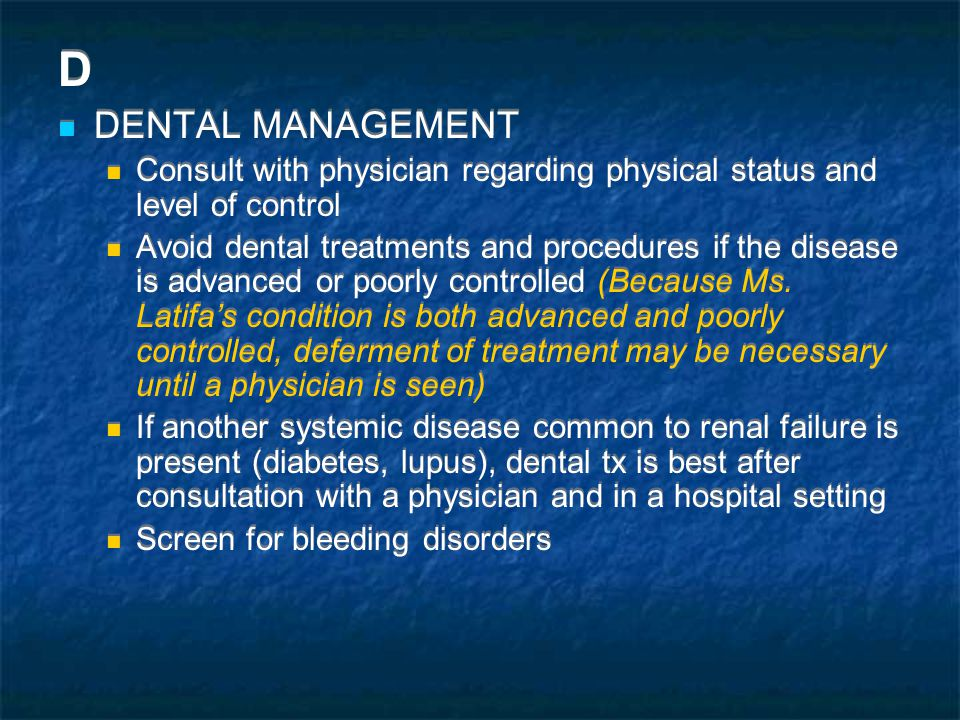 D DENTAL MANAGEMENT Consult with physician regarding physical status and level of control Avoid dental treatments and procedures if the disease is advanced or poorly controlled (Because Ms.
