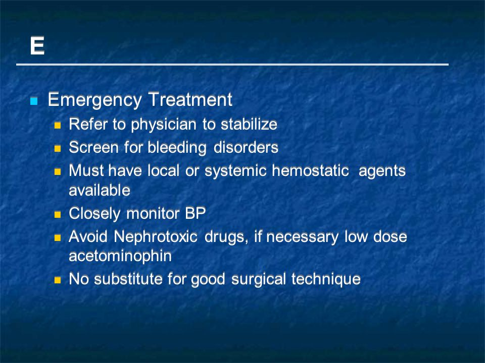 E Emergency Treatment Refer to physician to stabilize Screen for bleeding disorders Must have local or systemic hemostatic agents available Closely monitor BP Avoid Nephrotoxic drugs, if necessary low dose acetominophin No substitute for good surgical technique E Emergency Treatment Refer to physician to stabilize Screen for bleeding disorders Must have local or systemic hemostatic agents available Closely monitor BP Avoid Nephrotoxic drugs, if necessary low dose acetominophin No substitute for good surgical technique