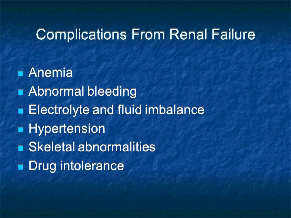 Complications From Renal Failure Anemia Abnormal bleeding Electrolyte and fluid imbalance Hypertension Skeletal abnormalities Drug intolerance Anemia Abnormal bleeding Electrolyte and fluid imbalance Hypertension Skeletal abnormalities Drug intolerance