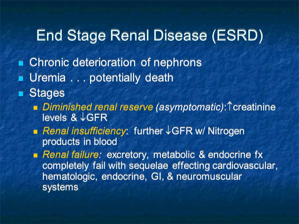 Etiology & Prevalence of ERSD Caused by any disease that destroys Nephrons 360,000 have ERSD in US ~ 1.3 per 10,000 Diabetes + Hypertension= high risk factors Men, Africans, Native Americans & Asian Americans Caused by any disease that destroys Nephrons 360,000 have ERSD in US ~ 1.3 per 10,000 Diabetes + Hypertension= high risk factors Men, Africans, Native Americans & Asian Americans