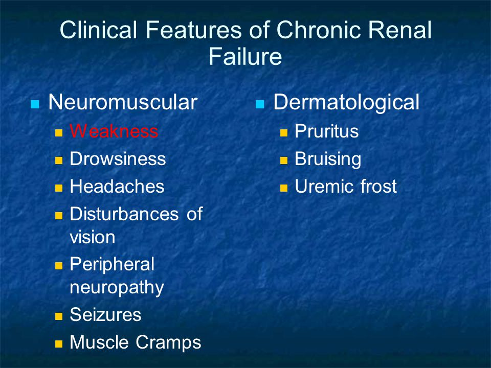 Clinical Features of Chronic Renal Failure Neuromuscular Weakness Drowsiness Headaches Disturbances of vision Peripheral neuropathy Seizures Muscle Cramps Dermatological Pruritus Bruising Uremic frost