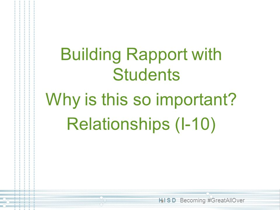 HISD Becoming #GreatAllOver Building Rapport The single most important thing teachers can do to improve the overall behavior of students in their classroom and to increase their chances of academic success is to....increase the number of positive interactions they have with each student.