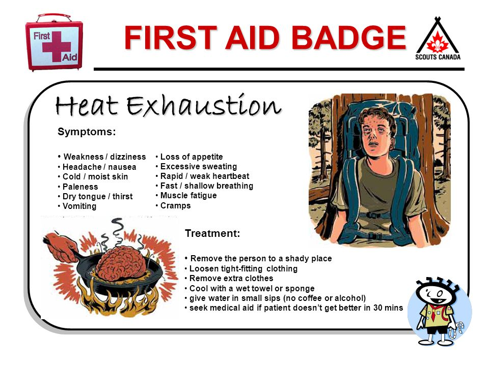 FIRST AID BADGE Heat Exhaustion Symptoms: Weakness / dizziness Headache / nausea Cold / moist skin Paleness Dry tongue / thirst Vomiting Loss of appet