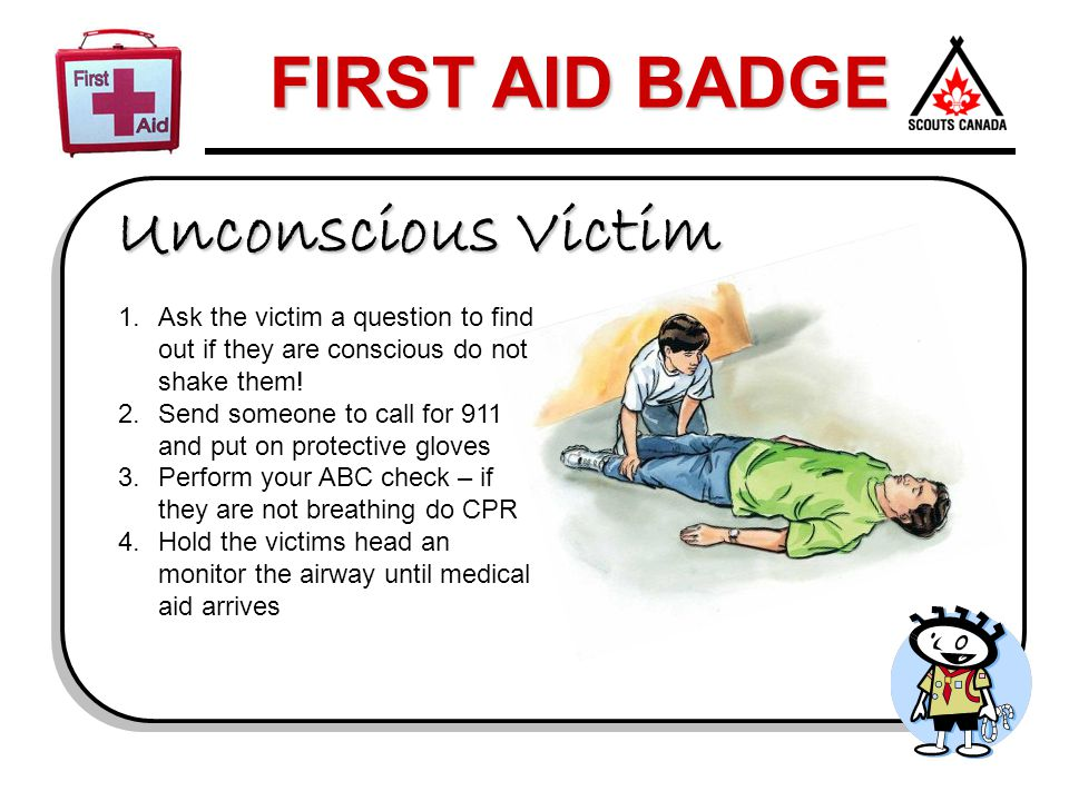 FIRST AID BADGE Unconscious Victim 1.Ask the victim a question to find out if they are conscious do not shake them! 2.Send someone to call for 911 and