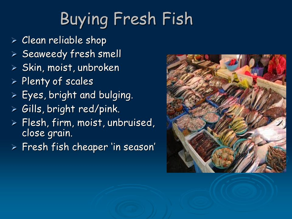Buying Fresh Fish  Clean reliable shop  Seaweedy fresh smell  Skin, moist, unbroken  Plenty of scales  Eyes, bright and bulging.