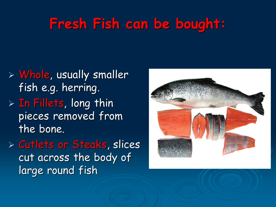 Fresh Fish can be bought:  Whole, usually smaller fish e.g.