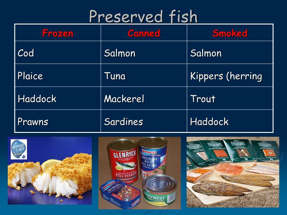 Preserved fish FrozenCannedSmoked CodSalmonSalmon PlaiceTuna Kippers (herring HaddockMackerelTrout PrawnsSardinesHaddock