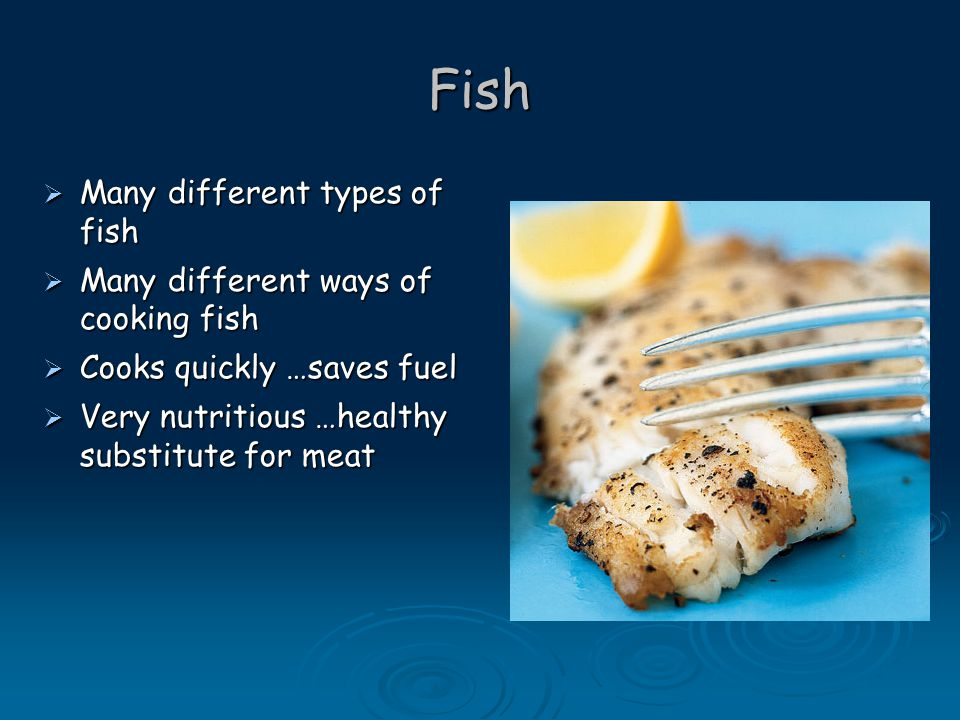 Fish  Many different types of fish  Many different ways of cooking fish  Cooks quickly …saves fuel  Very nutritious …healthy substitute for meat