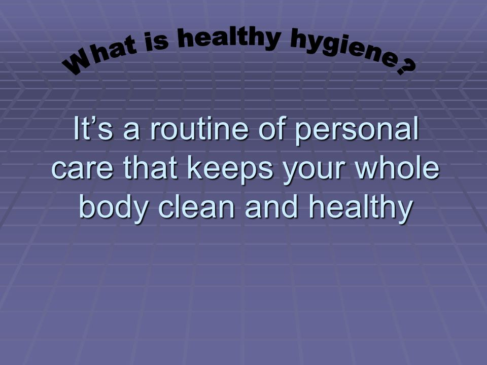 Healthy Hygiene Involves  Washing and grooming  Eating a variety of healthy foods  Getting enough exercise and rest
