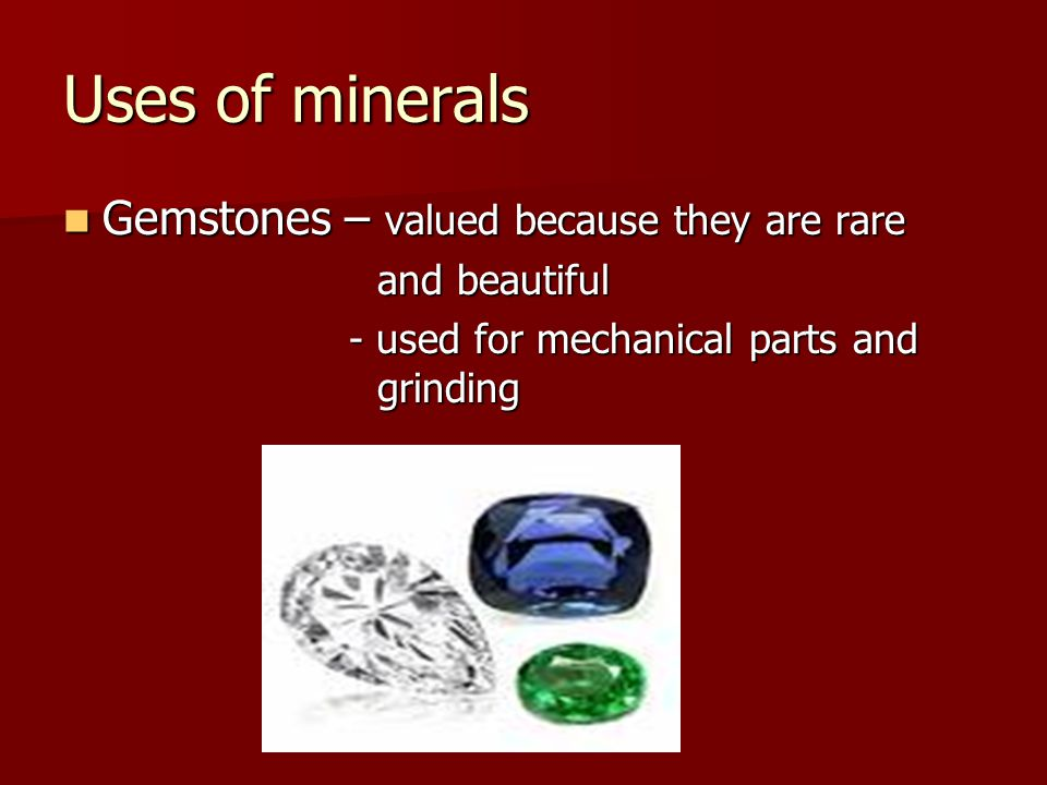 Uses of minerals Gemstones – valued because they are rare Gemstones – valued because they are rare and beautiful - used for mechanical parts and grinding - used for mechanical parts and grinding