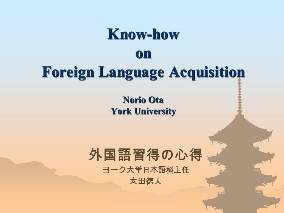 Know-how on Foreign Language Acquisition Norio Ota York University 外国語習得の心得 ヨーク大学日本語科主任 太田徳夫