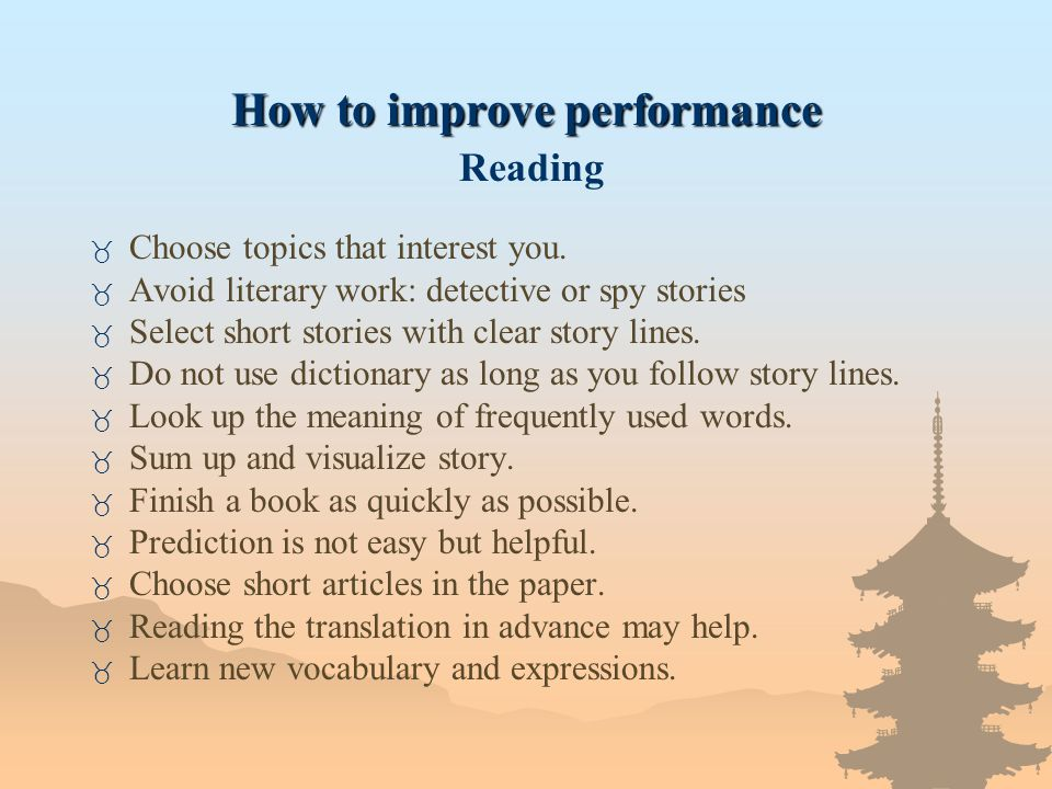 How to improve performance How to improve performance Reading _ Choose topics that interest you. _ Avoid literary work: detective or spy stories _ Sel